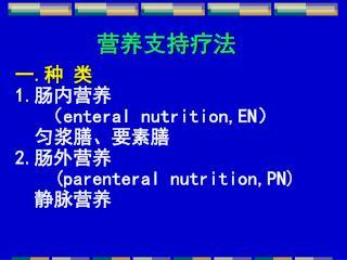 营养支持疗法 一 . 种 类 1. 肠内营养    ( enteral nutrition,EN )   匀浆膳、要素膳 2. 肠外营养 (parenteral nutrition,PN)