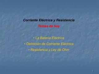 Corriente El�ctrica y Resistencia T emas de hoy �  La Bater�a El�ctrica