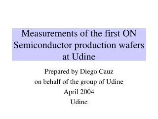 Measurements of the first ON Semiconductor production wafers at Udine
