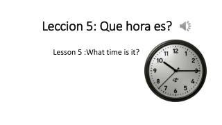 Leccion  5:  Que hora es ?