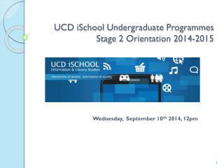 UCD  iSchool  Undergraduate Programmes  Stage 2 Orientation 2014-2015