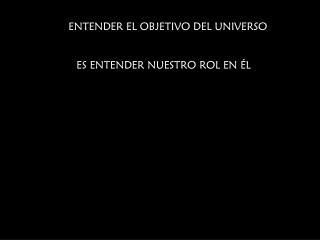 ENTENDER EL OBJETIVO DEL UNIVERSO ES ENTENDER NUESTRO ROL EN ÉL