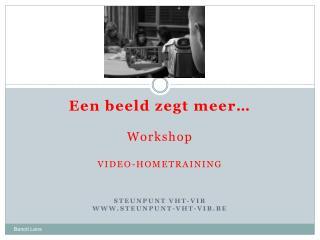 Een beeld zegt meer… Workshop VIDEO-HOMETRAINING  STEUNPUNT VHT-VIB WWW.STEUNPUNT-VHT-VIB.BE