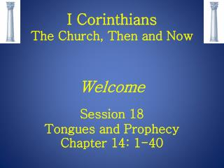 I Corinthians  The Church, Then and Now Welcome  Session 18 Tongues and Prophecy Chapter 14: 1-40