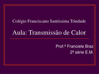 Colégio Franciscano Santíssima Trindade Aula: Transmissão de Calor