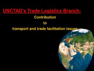 UNCTAD s Trade Logistics Branch: Contribution to transport and trade facilitation issues