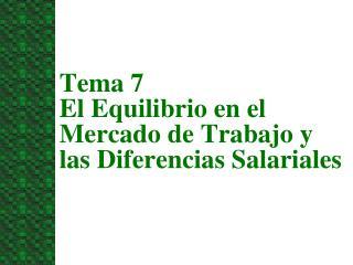 Tema 7   El Equilibrio en el Mercado de Trabajo y las Diferencias Salariales