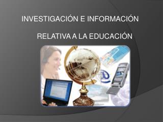 INVESTIGACIÓN E INFORMACIÓN  RELATIVA A LA EDUCACIÓN