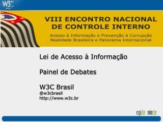 Lei de  Acesso  à  Informação Painel  de Debates W3C  Brasil @w3cbrasil w3c.br