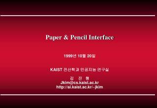 Paper & Pencil Interface 1999 년  10 월  20 일 KAIST  전산학과 인공지능 연구실 김    진   형 Jkim@cs.kaist.ac.kr
