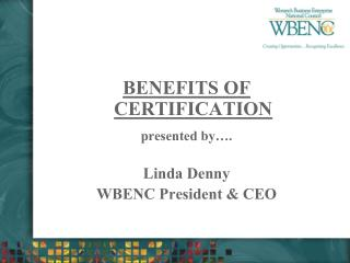 BENEFITS OF CERTIFICATION presented by…. Linda Denny WBENC President & CEO