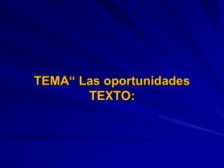 """TEMA"""" Las oportunidades TEXTO:"""