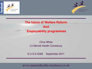The future of Welfare Reform  And  Employability programmes Chris White CJ Mental Health Constancy