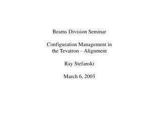 Beams Division Seminar Configuration Management in the Tevatron – Alignment Ray Stefanski