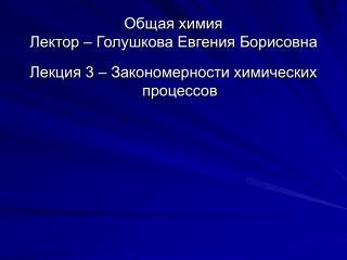 Общая химия Лектор – Голушкова Евгения Борисовна