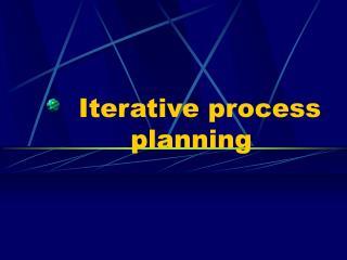 Iterative process          planning