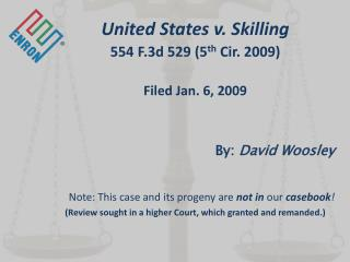 United States v. Skilling 554 F.3d 529 (5 th  Cir. 2009) Filed Jan. 6, 2009 By:  David Woosley