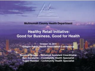 Multnomah County Health Department  Healthy Retail Initiative:  Good for Business, Good for Health