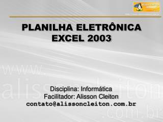 Disciplina: Informática Facilitador: Alisson Cleiton contato@alissoncleiton.br