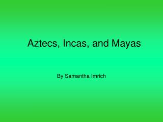 Aztecs, Incas, and Mayas