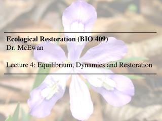 Ecological Restoration (BIO 409) Dr. McEwan Lecture  4: Equilibrium, Dynamics  and Restoration