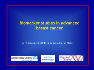 Biomarker studies in advanced breast cancer       Dr Phil Murray (CHUFT)  & Dr Dawn Farrar (UOE)