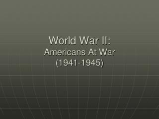 World War II:  Americans At War (1941-1945)