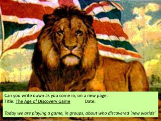 Can you write down as you come in, on a new page: Title:  The Age of Discovery Game 		Date :