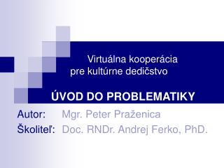 Autor: Mgr. Peter Pra ženica Školiteľ : Doc. RNDr. Andrej Ferko, PhD.