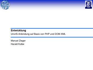 Entwicklung UnivIS-Anbindung auf Basis von PHP und DOM-XML Manuel Zieger Harald Kolbe