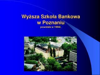Wy ż sz a  Szko ła  Bankow a w Poznaniu powstała w 1994r.