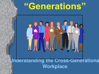 """Generations"" Understanding the Cross-Generational Workplace"