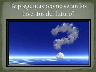 Te preguntas ¿como serán los inventos del futuro?