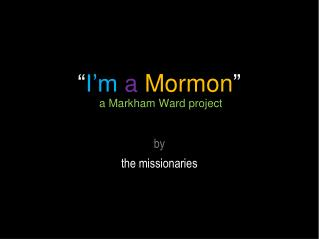 """ I'm a Mormon ""   a Markham Ward project"