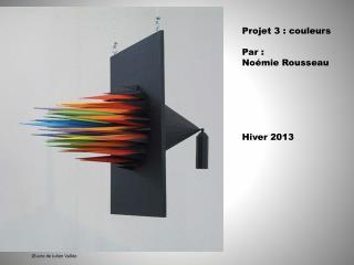 Projet 3 : couleurs Par :  Noémie Rousseau  Hiver 2013