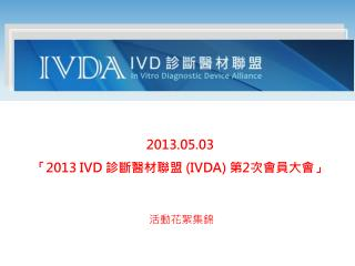 2013.05.03 「 2013 IVD  診斷醫材聯盟  (IVDA)  第 2 次 會員大會 」