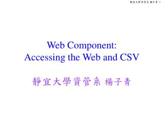 Web Component:  Accessing the Web and CSV 靜宜大學資管系  楊子青