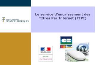 Le service d�encaissement des TItres Par Internet (TIPI)