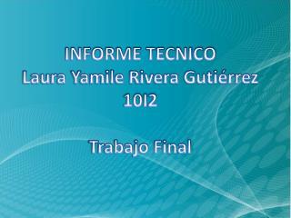 INFORME TECNICO  Laura Yamile Rivera Gutiérrez 10I2 Trabajo Final