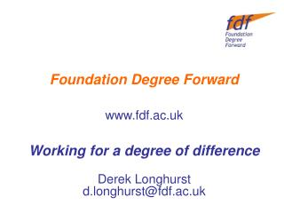 Foundation Degree Forward fdf.ac.uk Working for a degree of difference Derek Longhurst