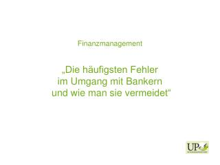 """Finanzmanagement """"Die häufigsten Fehler  im  Umgang mit  Bankern  und  wie man sie  vermeidet"""""""