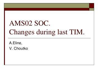 AMS02 SOC.                Changes during last TIM.