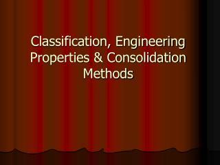 Classification, Engineering Properties  Consolidation Methods