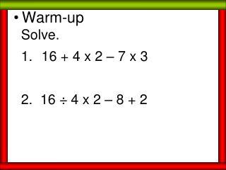 Solve.   16 + 4 x 2 – 7 x 3 2.  16 ÷ 4 x 2 – 8 + 2