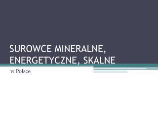 SUROWCE MINERALNE, ENERGETYCZNE, SKALNE