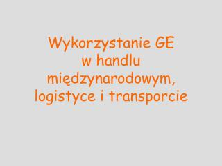 Wykorzystanie GE  w handlu międzynarodowym, logistyce i transporcie