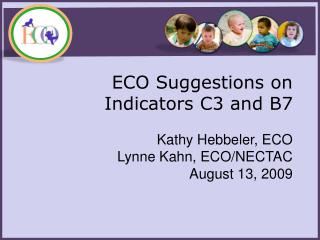 ECO Suggestions on  Indicators C3 and B7  Kathy  Hebbeler , ECO Lynne Kahn, ECO/NECTAC