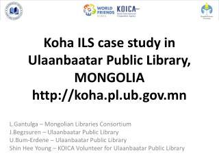 Koha ILS case study in Ulaanbaatar Public Library, MONGOLIA koha.pl.ub.mn