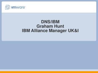 DNS/IBM Graham Hunt IBM Alliance Manager UK&I