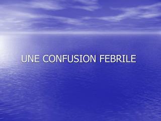 UNE CONFUSION FEBRILE